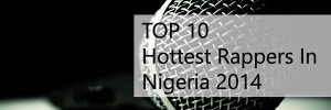 Top 10 Hottest Nigerian Rappers For 2014
